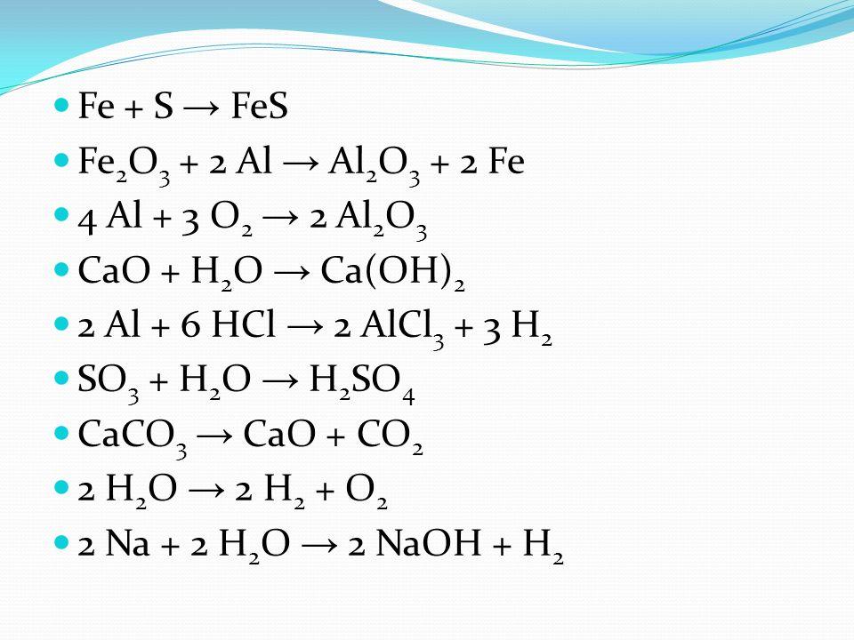 Fe + S → FeS Fe2O3 + 2 Al → Al2O3 + 2 Fe. 4 Al + 3 O2 → 2 Al2O3. CaO + H2O → Ca(OH)2. 2 Al + 6 HCl → 2 AlCl3 + 3 H2.