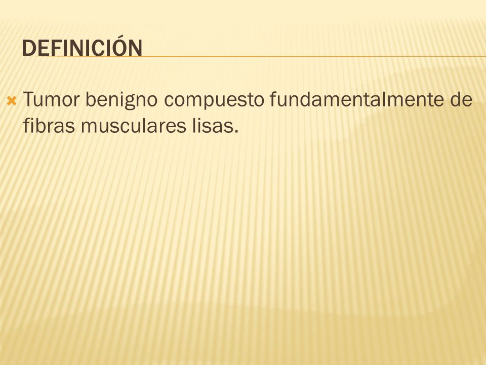 DEFINICIÓN Tumor benigno compuesto fundamentalmente de fibras musculares lisas.