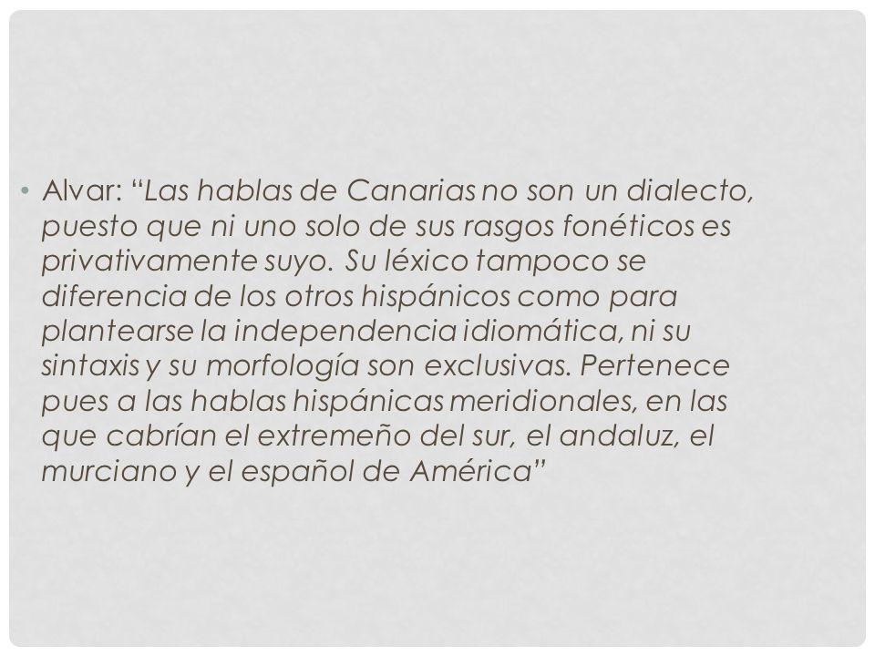 Alvar: Las hablas de Canarias no son un dialecto, puesto que ni uno solo de sus rasgos fonéticos es privativamente suyo.
