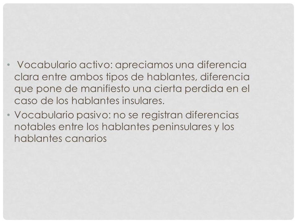 Vocabulario activo: apreciamos una diferencia clara entre ambos tipos de hablantes, diferencia que pone de manifiesto una cierta perdida en el caso de los hablantes insulares.