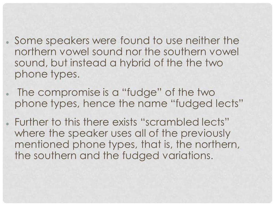 Some speakers were found to use neither the northern vowel sound nor the southern vowel sound, but instead a hybrid of the the two phone types.
