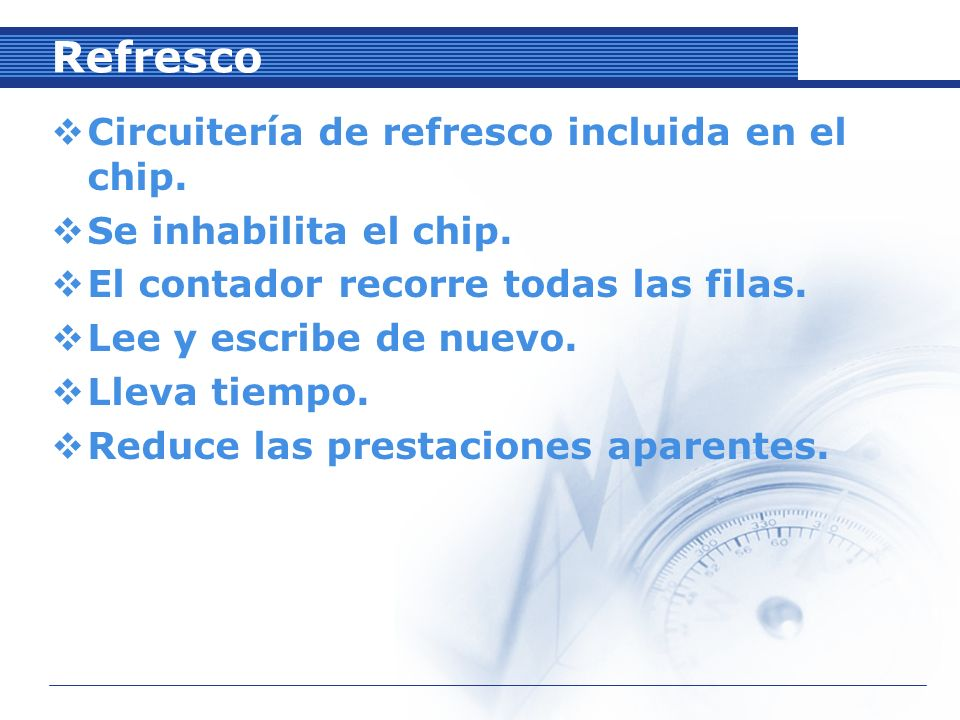Refresco Circuitería de refresco incluida en el chip.