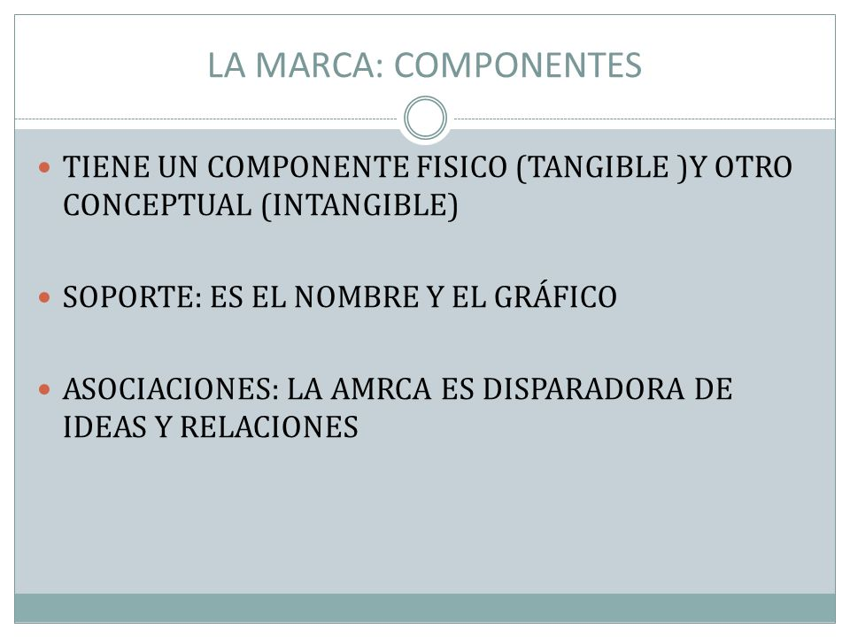 LA MARCA: COMPONENTES TIENE UN COMPONENTE FISICO (TANGIBLE )Y OTRO CONCEPTUAL (INTANGIBLE) SOPORTE: ES EL NOMBRE Y EL GRÁFICO.