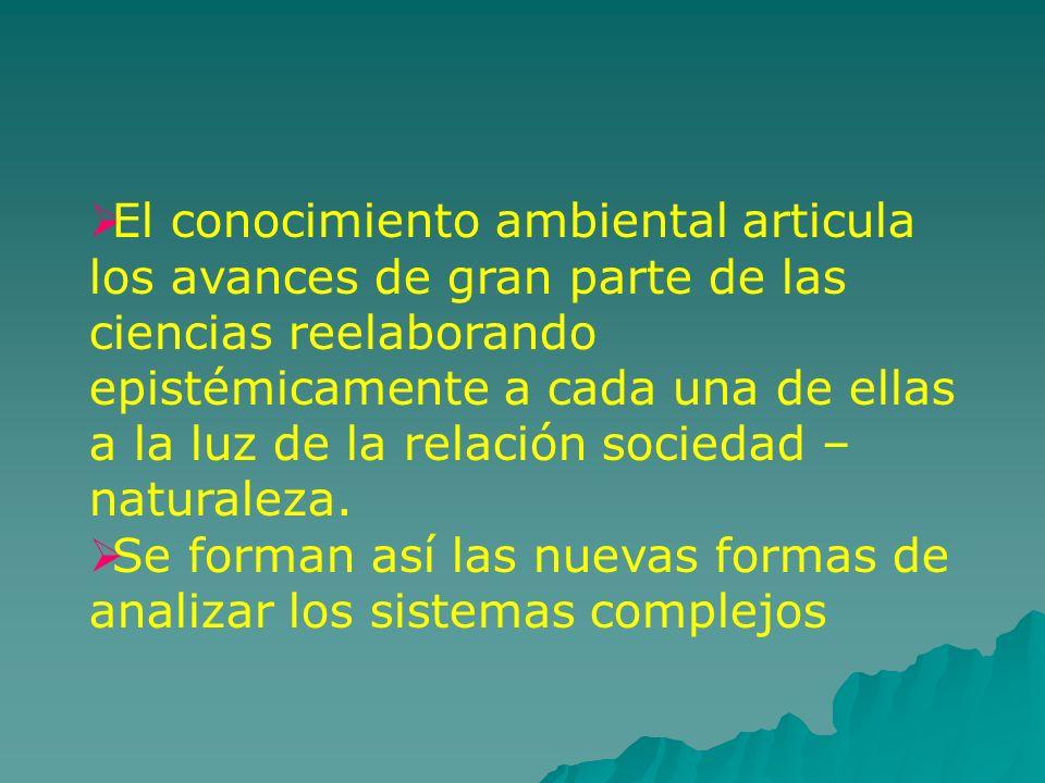 El conocimiento ambiental articula los avances de gran parte de las ciencias reelaborando epistémicamente a cada una de ellas a la luz de la relación sociedad – naturaleza.