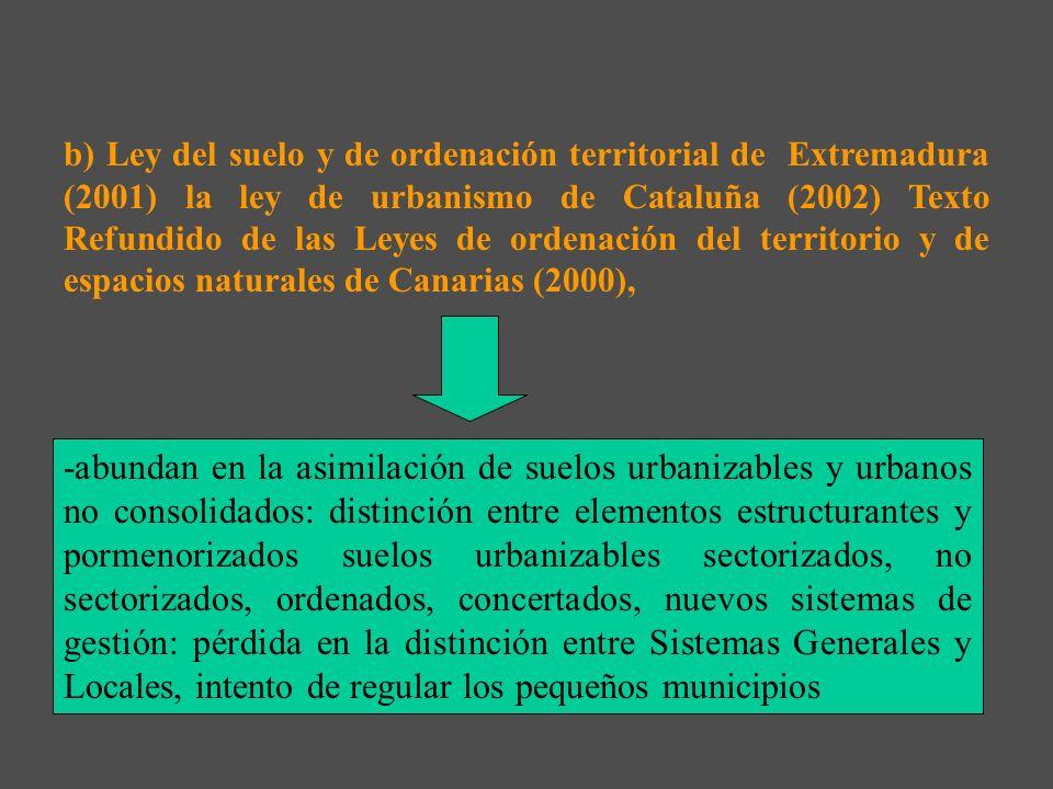 b) Ley del suelo y de ordenación territorial de Extremadura (2001) la ley de urbanismo de Cataluña (2002) Texto Refundido de las Leyes de ordenación del territorio y de espacios naturales de Canarias (2000),