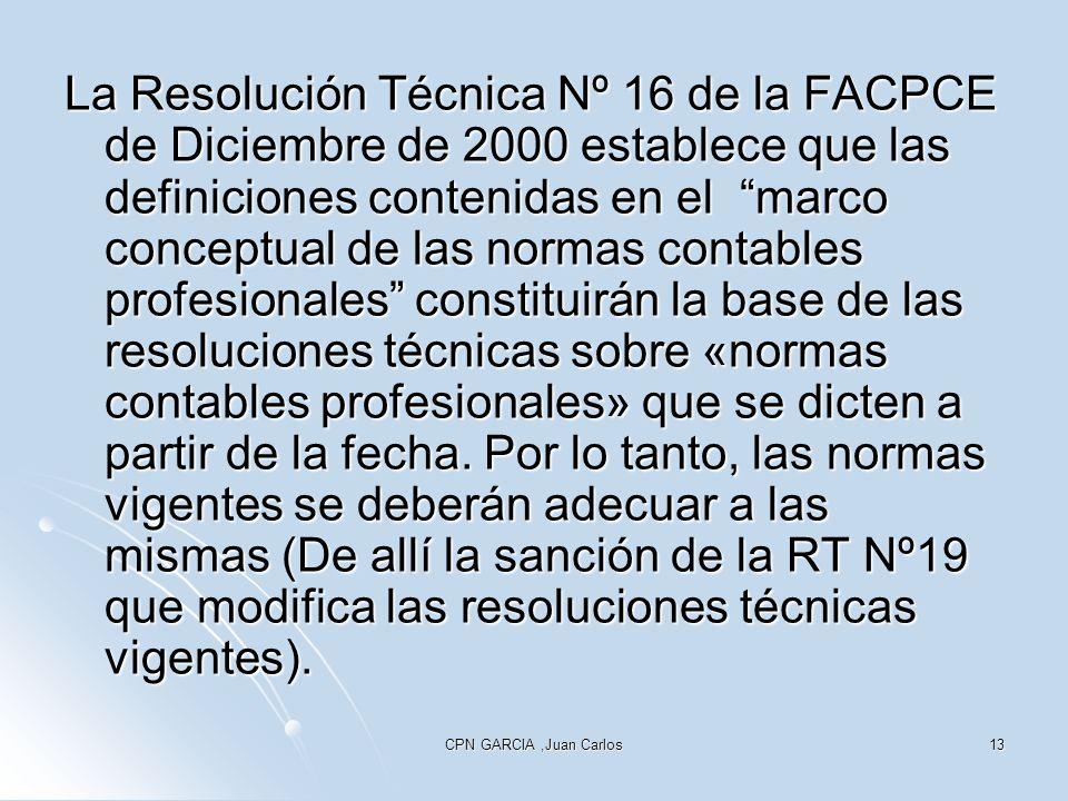La Resolución Técnica Nº 16 de la FACPCE de Diciembre de 2000 establece que las definiciones contenidas en el marco conceptual de las normas contables profesionales constituirán la base de las resoluciones técnicas sobre «normas contables profesionales» que se dicten a partir de la fecha. Por lo tanto, las normas vigentes se deberán adecuar a las mismas (De allí la sanción de la RT Nº19 que modifica las resoluciones técnicas vigentes).