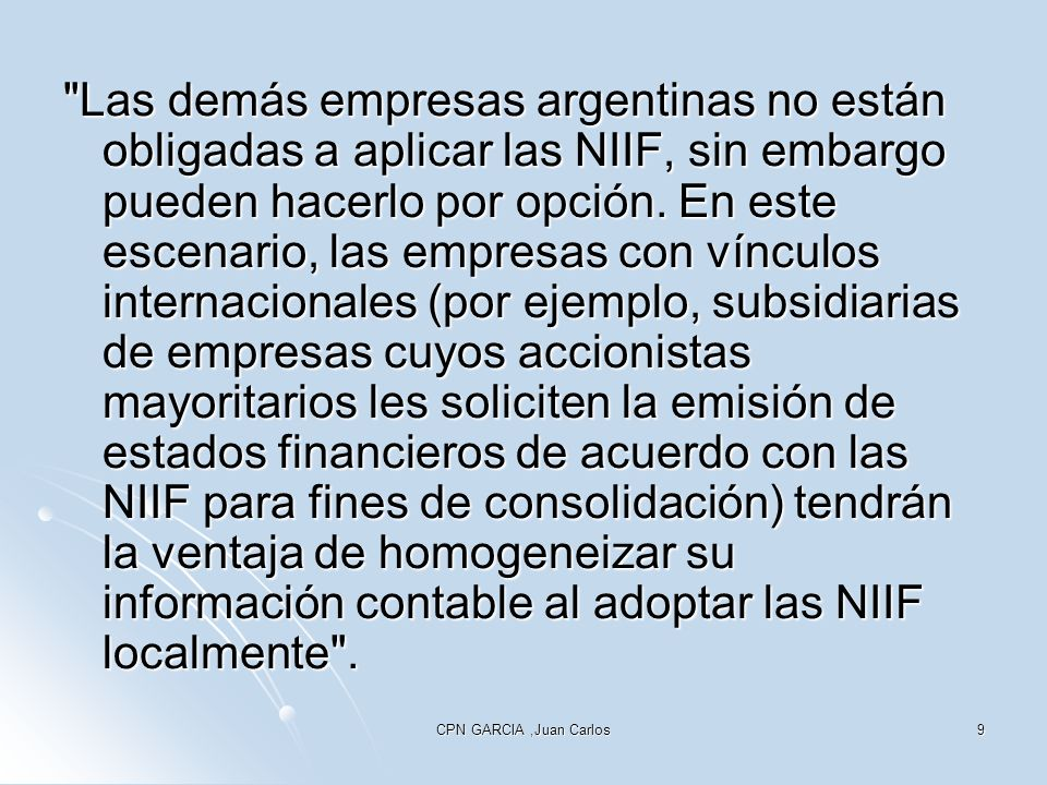 Las demás empresas argentinas no están obligadas a aplicar las NIIF, sin embargo pueden hacerlo por opción. En este escenario, las empresas con vínculos internacionales (por ejemplo, subsidiarias de empresas cuyos accionistas mayoritarios les soliciten la emisión de estados financieros de acuerdo con las NIIF para fines de consolidación) tendrán la ventaja de homogeneizar su información contable al adoptar las NIIF localmente .