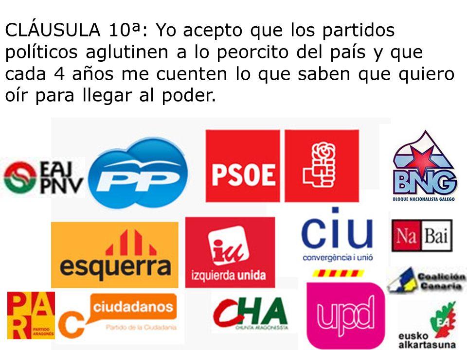 CLÁUSULA 10ª: Yo acepto que los partidos políticos aglutinen a lo peorcito del país y que cada 4 años me cuenten lo que saben que quiero oír para llegar al poder.