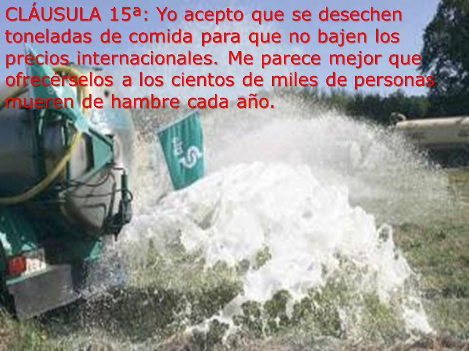 CLÁUSULA 15ª: Yo acepto que se desechen toneladas de comida para que no bajen los precios internacionales.