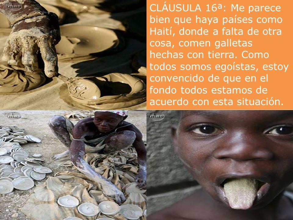 CLÁUSULA 16ª: Me parece bien que haya países como Haití, donde a falta de otra cosa, comen galletas hechas con tierra.