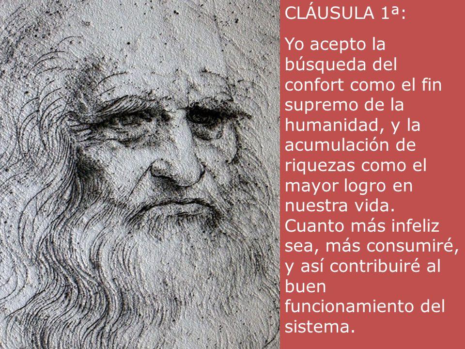 CLÁUSULA 1ª:Yo acepto la búsqueda del confort como el fin supremo de la humanidad, y la acumulación de riquezas como el mayor logro en nuestra vida.