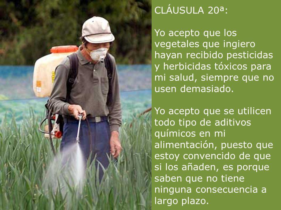 CLÁUSULA 20ª: Yo acepto que los vegetales que ingiero hayan recibido pesticidas y herbicidas tóxicos para mi salud, siempre que no usen demasiado.