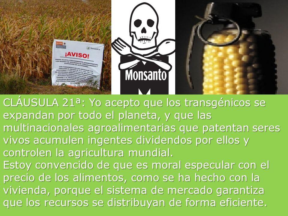 CLÁUSULA 21ª: Yo acepto que los transgénicos se expandan por todo el planeta, y que las multinacionales agroalimentarias que patentan seres vivos acumulen ingentes dividendos por ellos y controlen la agricultura mundial.