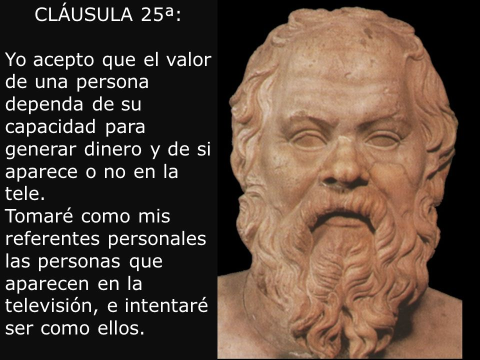 CLÁUSULA 25ª: Yo acepto que el valor de una persona dependa de su capacidad para generar dinero y de si aparece o no en la tele.