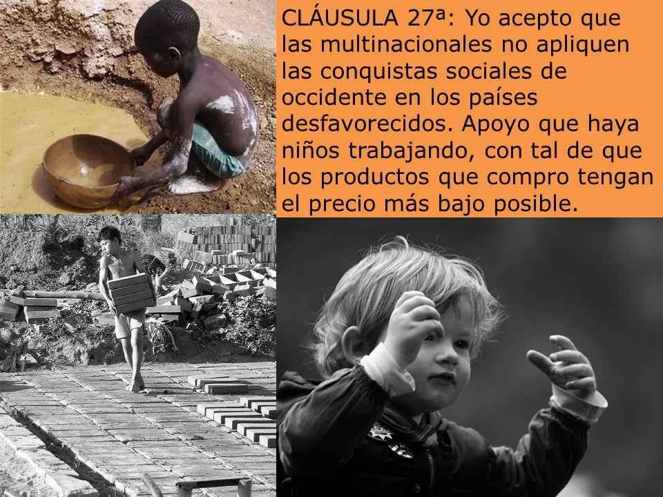 CLÁUSULA 27ª: Yo acepto que las multinacionales no apliquen las conquistas sociales de occidente en los países desfavorecidos.