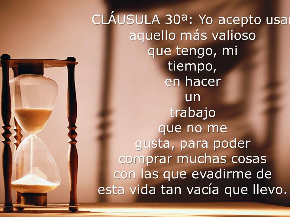 CLÁUSULA 30ª: Yo acepto usar aquello más valioso que tengo, mi tiempo, en hacer un trabajo que no me gusta, para poder comprar muchas cosas con las que evadirme de esta vida tan vacía que llevo.