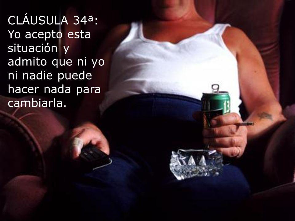 CLÁUSULA 34ª: Yo acepto esta situación y admito que ni yo ni nadie puede hacer nada para cambiarla.