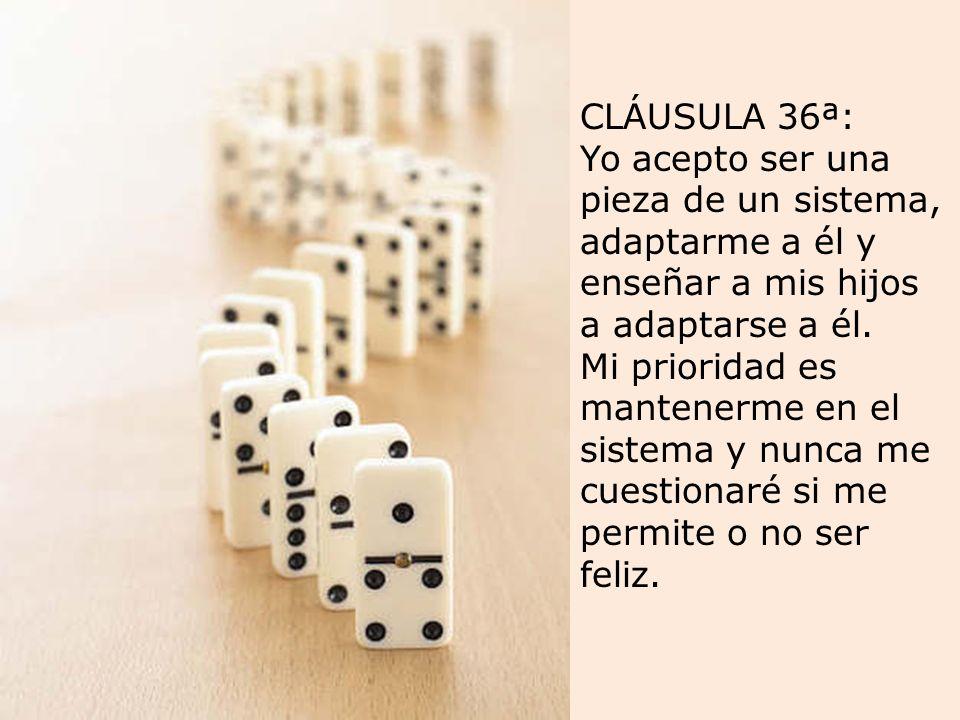CLÁUSULA 36ª: Yo acepto ser una pieza de un sistema, adaptarme a él y enseñar a mis hijos a adaptarse a él.