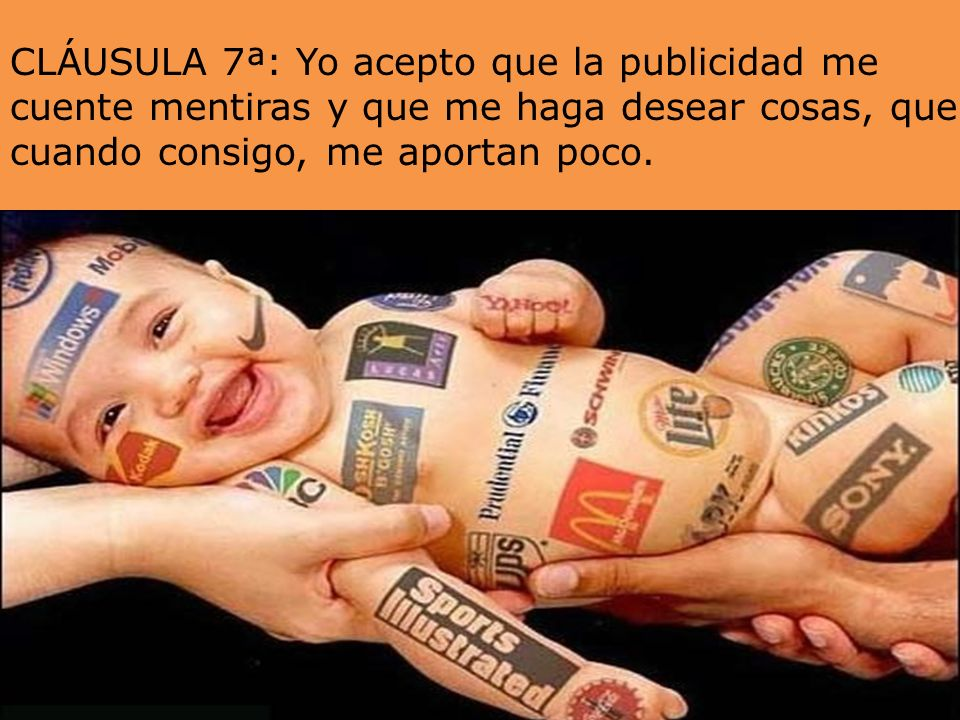 CLÁUSULA 7ª: Yo acepto que la publicidad me cuente mentiras y que me haga desear cosas, que cuando consigo, me aportan poco.