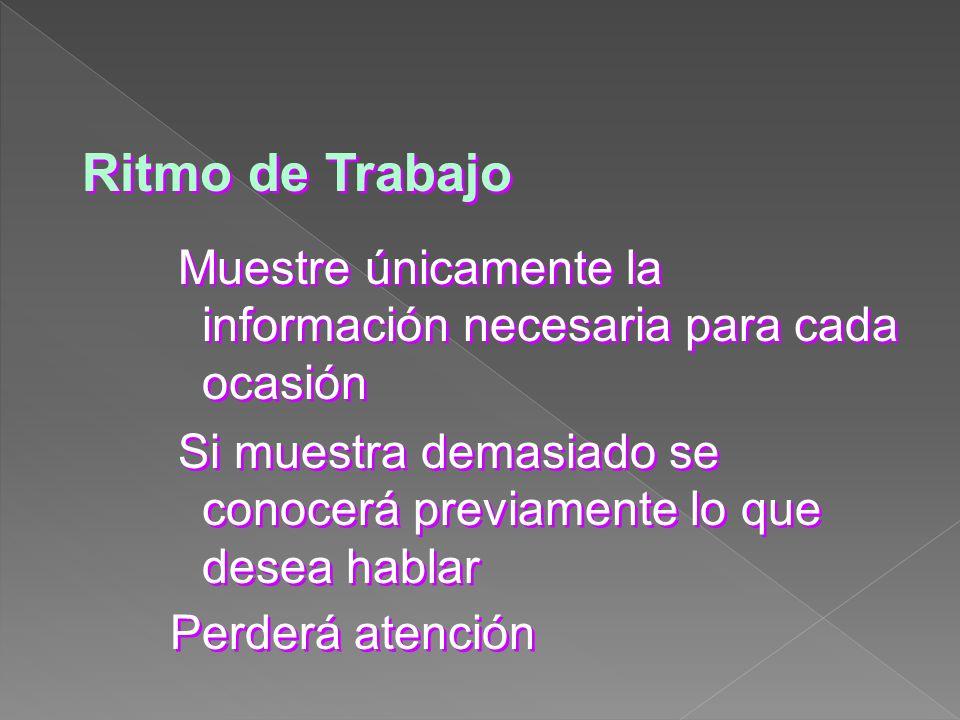 Ritmo de Trabajo Muestre únicamente la información necesaria para cada ocasión. Si muestra demasiado se conocerá previamente lo que desea hablar.