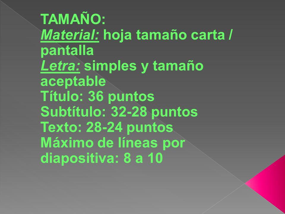 TAMAÑO: Material: hoja tamaño carta / pantalla Letra: simples y tamaño aceptable Título: 36 puntos Subtítulo: 32-28 puntos Texto: 28-24 puntos Máximo de líneas por diapositiva: 8 a 10