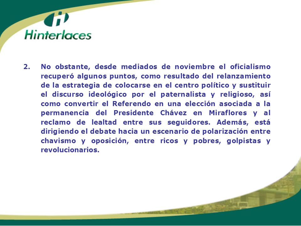 2. No obstante, desde mediados de noviembre el oficialismo recuperó algunos puntos, como resultado del relanzamiento de la estrategia de colocarse en el centro político y sustituir el discurso ideológico por el paternalista y religioso, así como convertir el Referendo en una elección asociada a la permanencia del Presidente Chávez en Miraflores y al reclamo de lealtad entre sus seguidores.