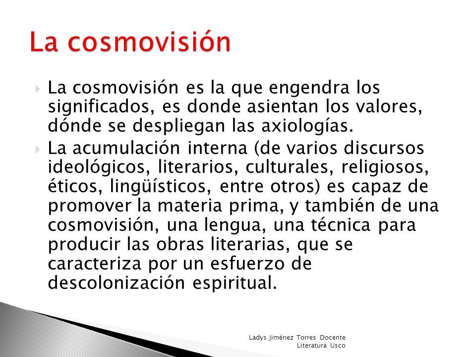La cosmovisión La cosmovisión es la que engendra los significados, es donde asientan los valores, dónde se despliegan las axiologías.