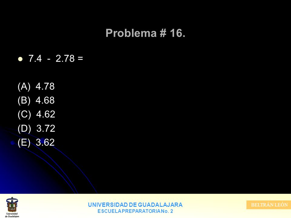 Problema # 16. 7.4 - 2.78 = (A) 4.78 (B) 4.68 (C) 4.62 (D) 3.72