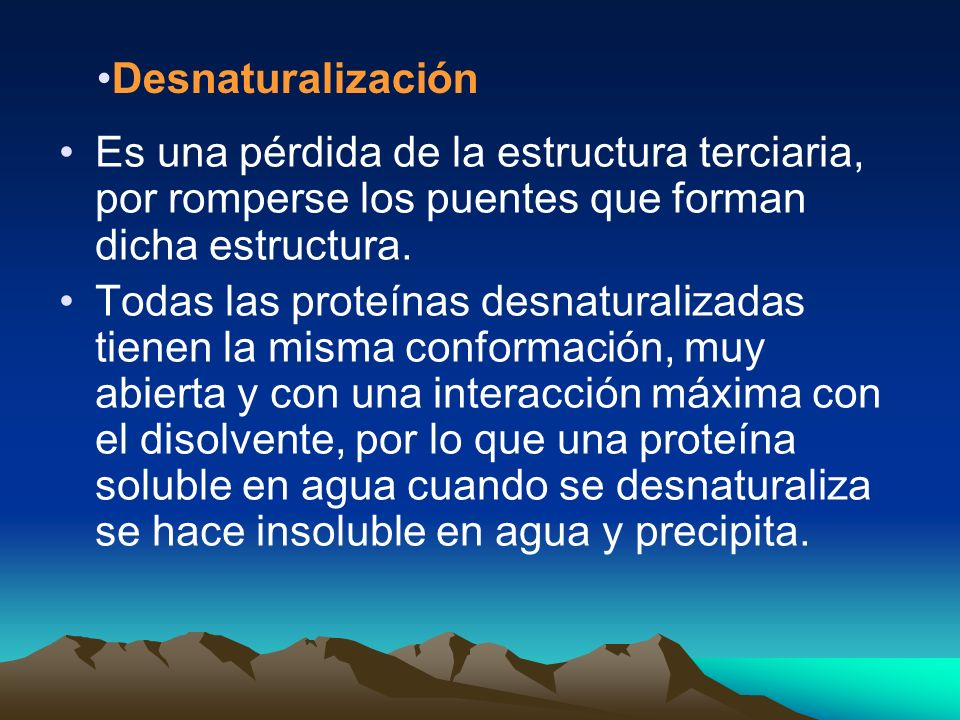 Desnaturalización Es una pérdida de la estructura terciaria, por romperse los puentes que forman dicha estructura.