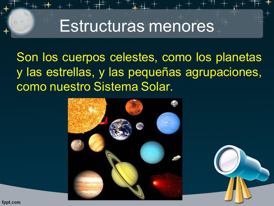 Estructuras menores Son los cuerpos celestes, como los planetas y las estrellas, y las pequeñas agrupaciones, como nuestro Sistema Solar.