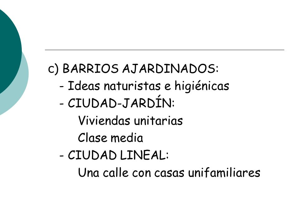 c) BARRIOS AJARDINADOS: - Ideas naturistas e higiénicas - CIUDAD-JARDÍN: Viviendas unitarias Clase media - CIUDAD LINEAL: Una calle con casas unifamiliares