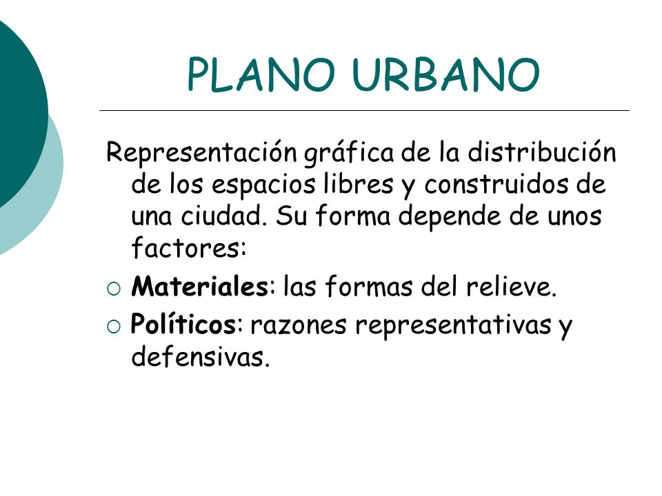 PLANO URBANO Representación gráfica de la distribución de los espacios libres y construidos de una ciudad. Su forma depende de unos factores: