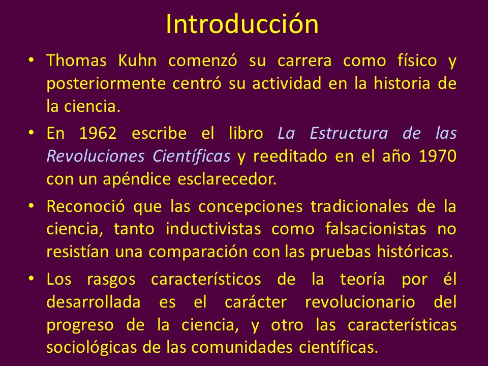 IntroducciónThomas Kuhn comenzó su carrera como físico y posteriormente centró su actividad en la historia de la ciencia.