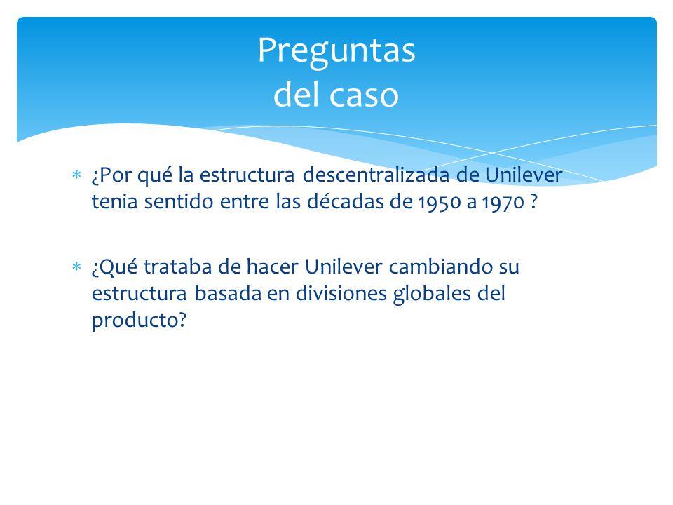 Preguntas del caso ¿Por qué la estructura descentralizada de Unilever tenia sentido entre las décadas de 1950 a 1970