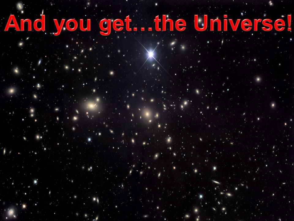 And you get…the Universe!