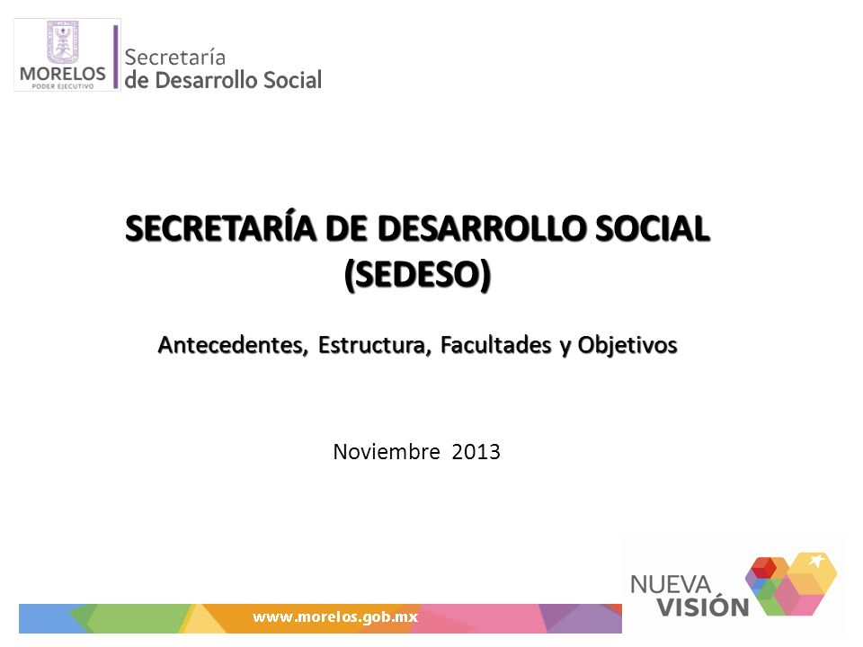 SECRETARÍA DE DESARROLLO SOCIAL (SEDESO) Antecedentes, Estructura, Facultades y Objetivos Noviembre 2013