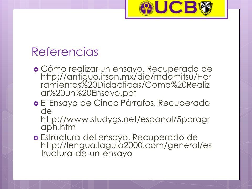 Referencias Cómo realizar un ensayo. Recuperado de http://antiguo.itson.mx/die/mdomitsu/Herramientas%20Didacticas/Como%20Realizar%20un%20Ensayo.pdf.
