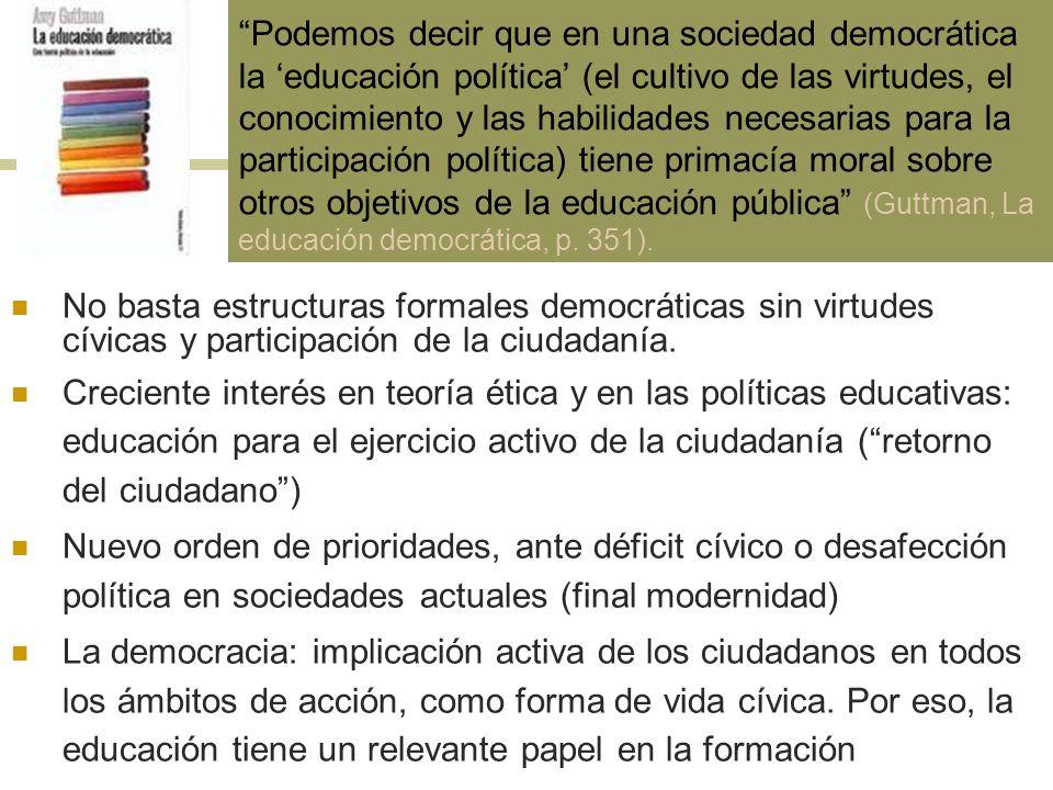 Podemos decir que en una sociedad democrática la 'educación política' (el cultivo de las virtudes, el conocimiento y las habilidades necesarias para la participación política) tiene primacía moral sobre otros objetivos de la educación pública (Guttman, La educación democrática, p. 351).