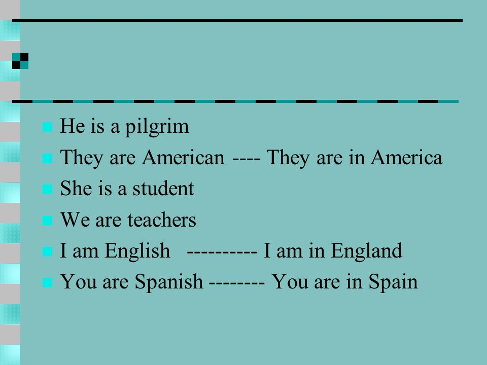 He is a pilgrimThey are American ---- They are in America. She is a student. We are teachers. I am English ---------- I am in England.