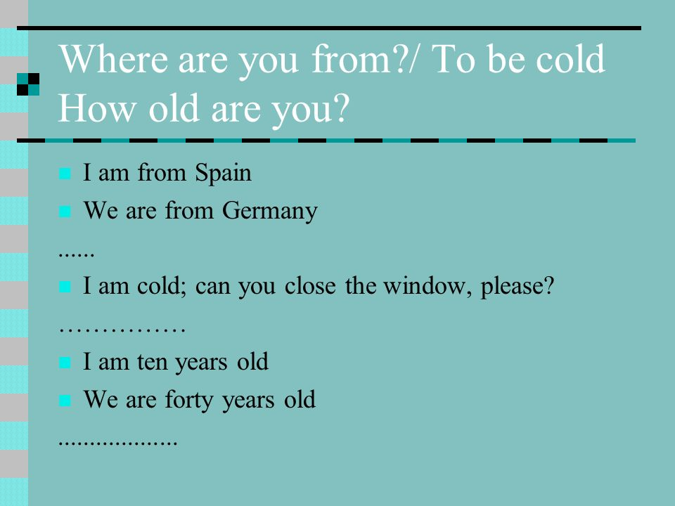 Where are you from / To be cold How old are you