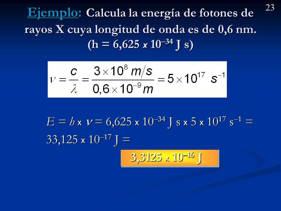 Ejemplo: Calcula la energía de fotones de rayos X cuya longitud de onda es de 0,6 nm. (h = 6,625 x 10–34 J s)