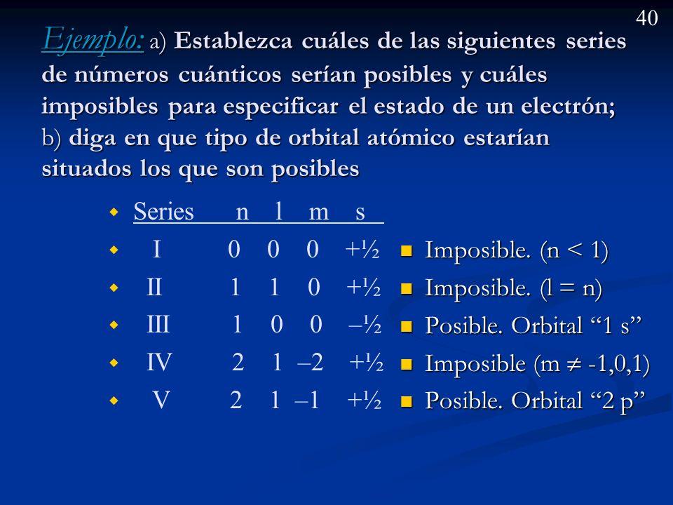 Ejemplo: a) Establezca cuáles de las siguientes series de números cuánticos serían posibles y cuáles imposibles para especificar el estado de un electrón; b) diga en que tipo de orbital atómico estarían situados los que son posibles