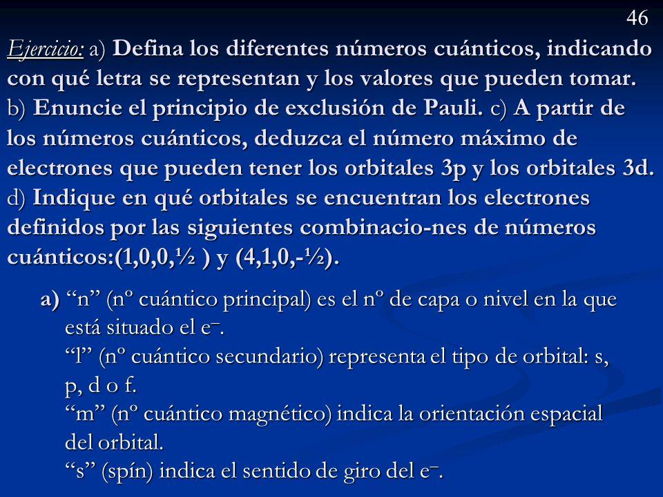 Ejercicio: a) Defina los diferentes números cuánticos, indicando con qué letra se representan y los valores que pueden tomar. b) Enuncie el principio de exclusión de Pauli. c) A partir de los números cuánticos, deduzca el número máximo de electrones que pueden tener los orbitales 3p y los orbitales 3d. d) Indique en qué orbitales se encuentran los electrones definidos por las siguientes combinacio-nes de números cuánticos:(1,0,0,½ ) y (4,1,0,-½).