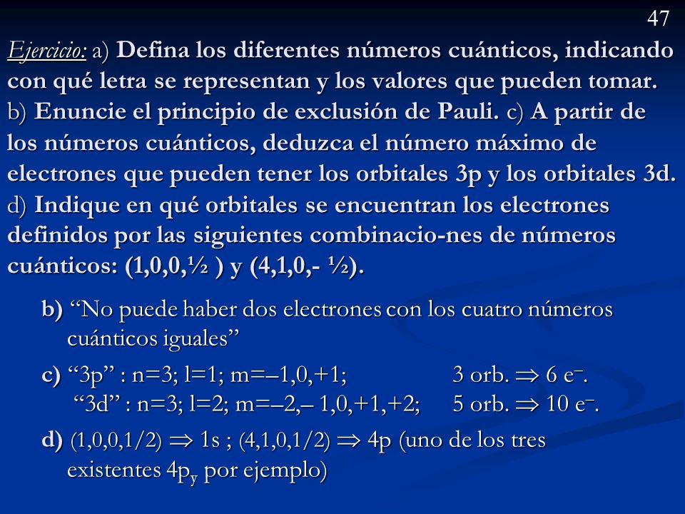 Ejercicio: a) Defina los diferentes números cuánticos, indicando con qué letra se representan y los valores que pueden tomar. b) Enuncie el principio de exclusión de Pauli. c) A partir de los números cuánticos, deduzca el número máximo de electrones que pueden tener los orbitales 3p y los orbitales 3d. d)Indique en qué orbitales se encuentran los electrones definidos por las siguientes combinacio-nes de números cuánticos: (1,0,0,½ ) y (4,1,0,- ½).