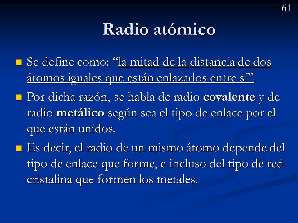 Radio atómico Se define como: la mitad de la distancia de dos átomos iguales que están enlazados entre sí .