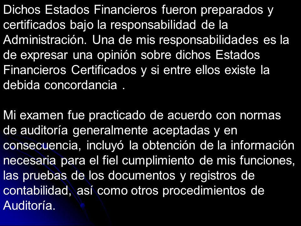 Dichos Estados Financieros fueron preparados y certificados bajo la responsabilidad de la Administración. Una de mis responsabilidades es la de expresar una opinión sobre dichos Estados Financieros Certificados y si entre ellos existe la debida concordancia .