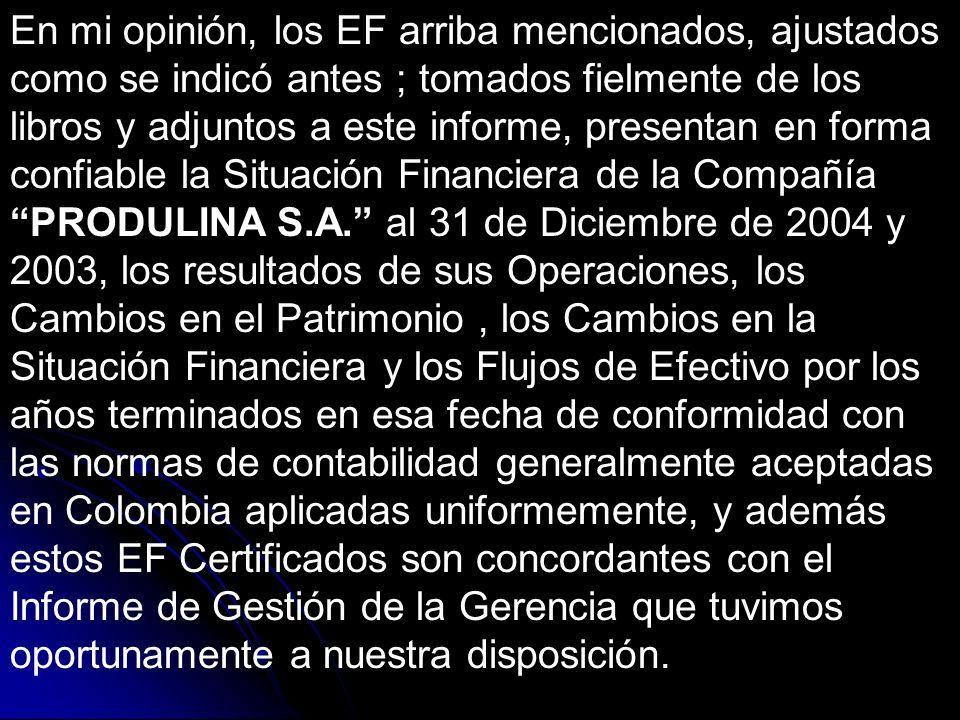 En mi opinión, los EF arriba mencionados, ajustados como se indicó antes ; tomados fielmente de los libros y adjuntos a este informe, presentan en forma confiable la Situación Financiera de la Compañía PRODULINA S.A. al 31 de Diciembre de 2004 y 2003, los resultados de sus Operaciones, los Cambios en el Patrimonio , los Cambios en la Situación Financiera y los Flujos de Efectivo por los años terminados en esa fecha de conformidad con las normas de contabilidad generalmente aceptadas en Colombia aplicadas uniformemente, y además estos EF Certificados son concordantes con el Informe de Gestión de la Gerencia que tuvimos oportunamente a nuestra disposición.