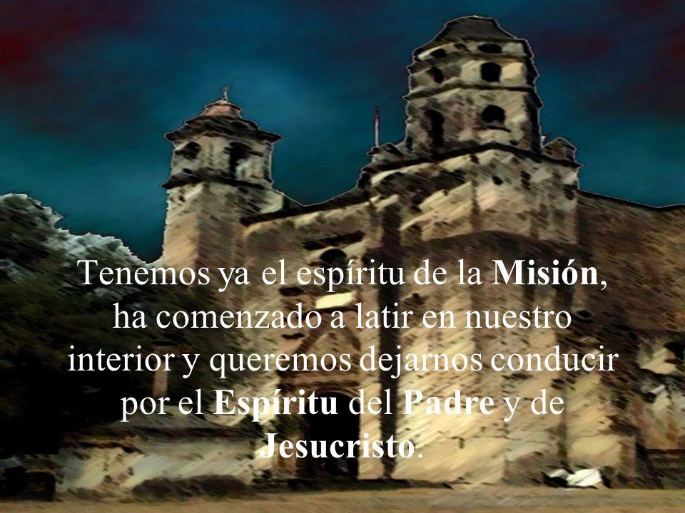 Tenemos ya el espíritu de la Misión, ha comenzado a latir en nuestro interior y queremos dejarnos conducir por el Espíritu del Padre y de Jesucristo.