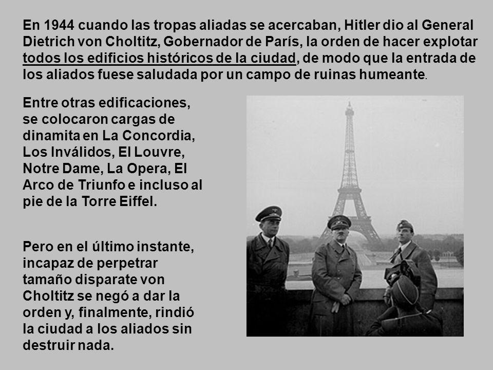 En 1944 cuando las tropas aliadas se acercaban, Hitler dio al General Dietrich von Choltitz, Gobernador de París, la orden de hacer explotar todos los edificios históricos de la ciudad, de modo que la entrada de los aliados fuese saludada por un campo de ruinas humeante.