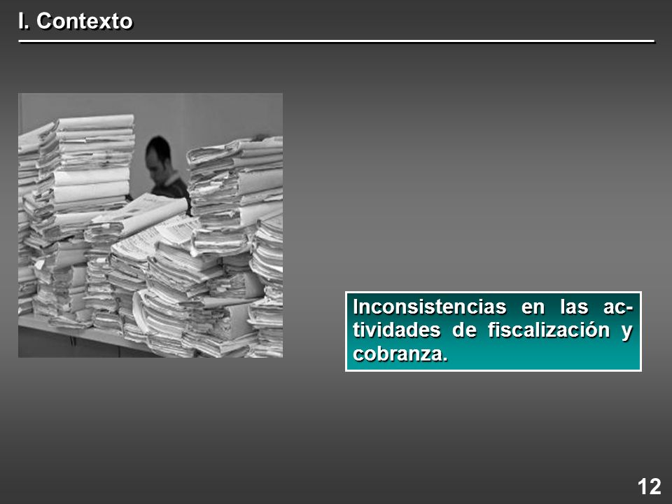 I. Contexto Inconsistencias en las ac-tividades de fiscalización y cobranza. 12